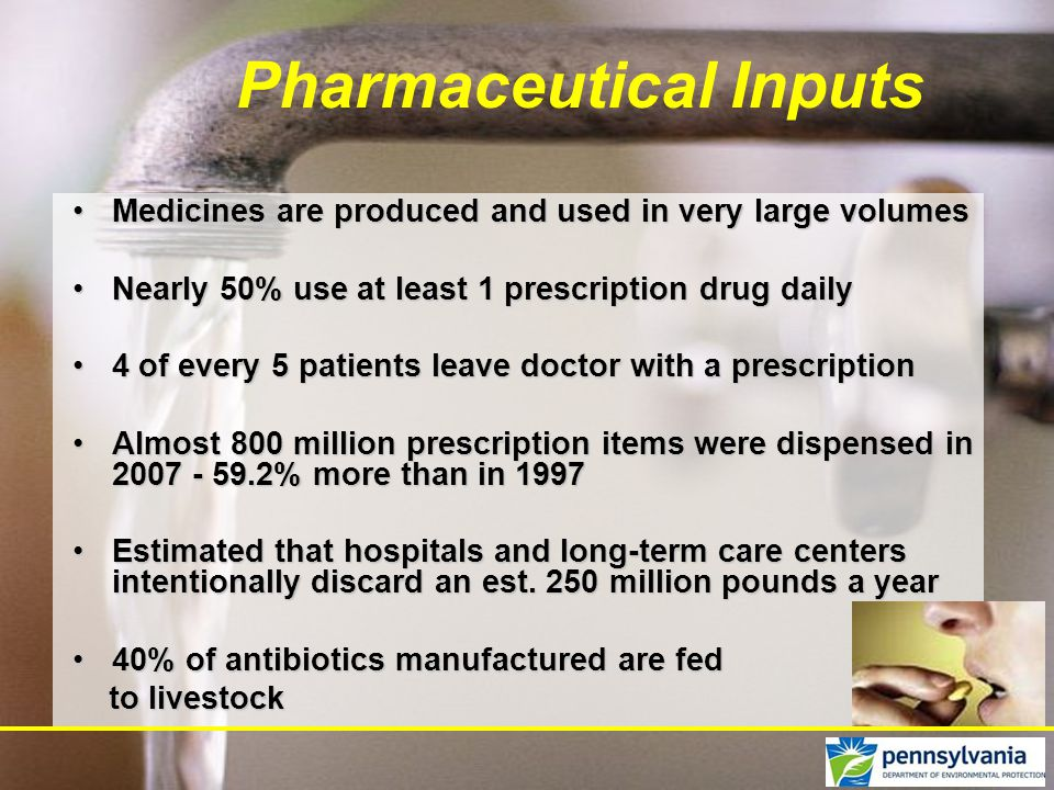 Medicines are produced and used in very large volumesMedicines are produced and used in very large volumes Nearly 50% use at least 1 prescription drug dailyNearly 50% use at least 1 prescription drug daily 4 of every 5 patients leave doctor with a prescription4 of every 5 patients leave doctor with a prescription Almost 800 million prescription items were dispensed in 2007 - 59.2% more than in 1997Almost 800 million prescription items were dispensed in 2007 - 59.2% more than in 1997 Estimated that hospitals and long-term care centers intentionally discard an est.