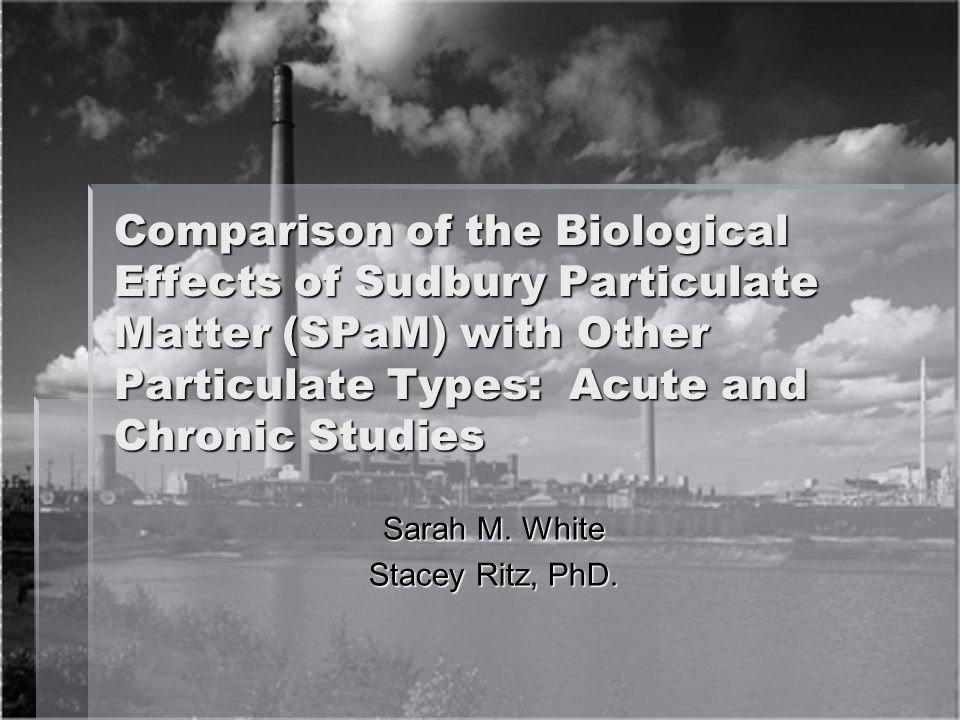 Comparison of the Biological Effects of Sudbury Particulate Matter (SPaM) with Other Particulate Types: Acute and Chronic Studies Sarah M.