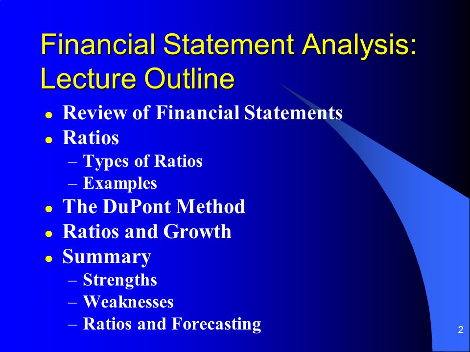 2 Financial Statement Analysis: Lecture Outline l Review of Financial Statements l Ratios –Types of Ratios –Examples l The DuPont Method l Ratios and Growth l Summary –Strengths –Weaknesses –Ratios and Forecasting