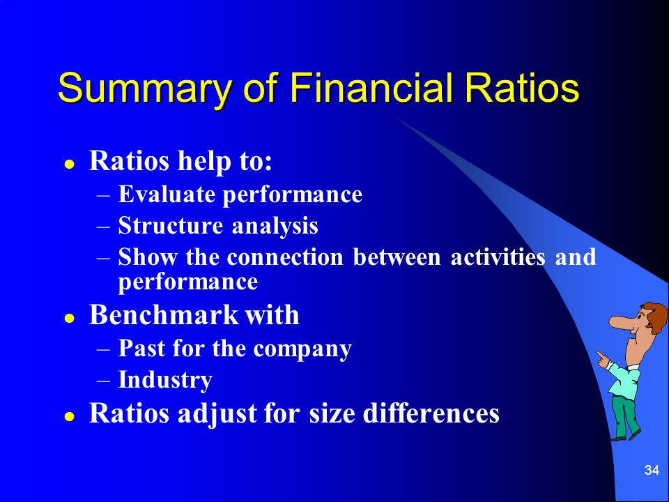 34 Summary of Financial Ratios l Ratios help to: –Evaluate performance –Structure analysis –Show the connection between activities and performance l Benchmark with –Past for the company –Industry l Ratios adjust for size differences