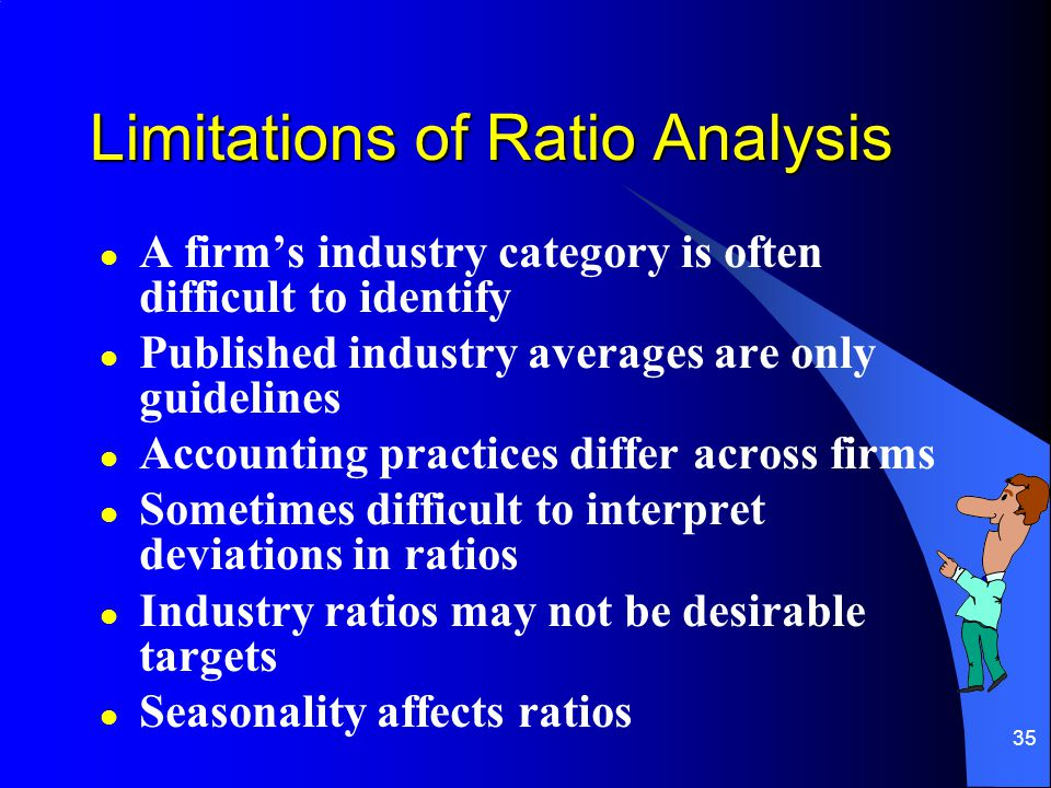 35 Limitations of Ratio Analysis l A firm's industry category is often difficult to identify l Published industry averages are only guidelines l Accounting practices differ across firms l Sometimes difficult to interpret deviations in ratios l Industry ratios may not be desirable targets l Seasonality affects ratios