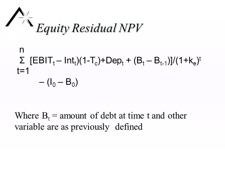 Equity Residual NPV n Σ [EBIT t – Int t )(1-T c )+Dep t + (B t – B t-1 )]/(1+k e ) t t=1 – (I 0 – B 0 ) Where B t = amount of debt at time t and other variable are as previously defined