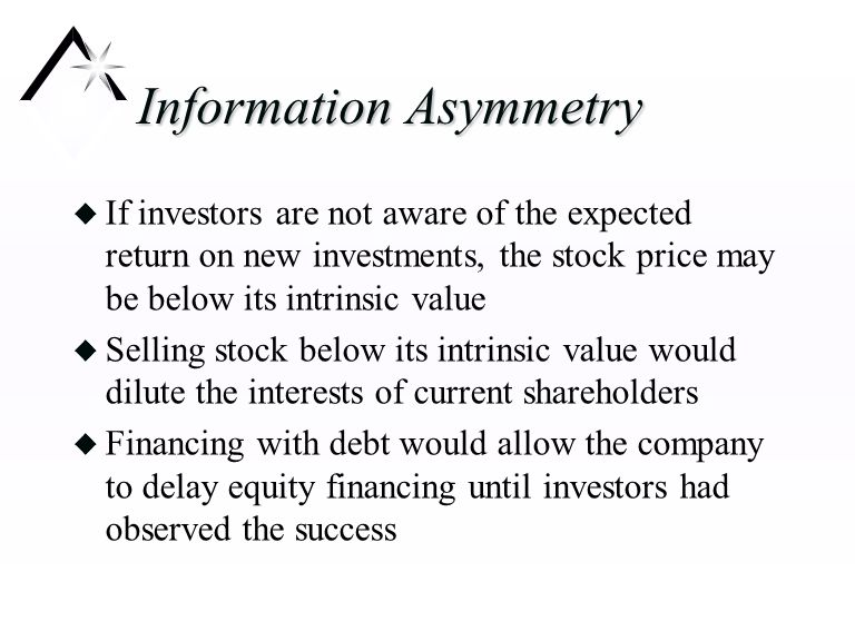 Information Asymmetry u If investors are not aware of the expected return on new investments, the stock price may be below its intrinsic value u Selling stock below its intrinsic value would dilute the interests of current shareholders u Financing with debt would allow the company to delay equity financing until investors had observed the success