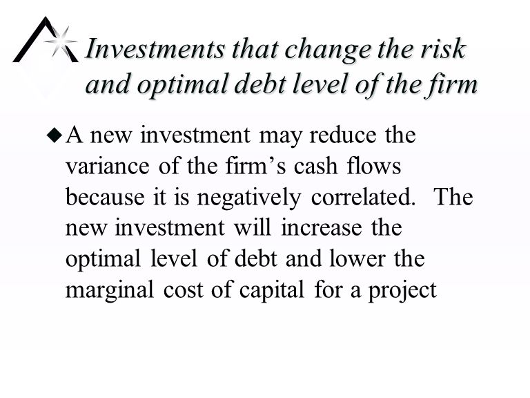 Investments that change the risk and optimal debt level of the firm u A new investment may reduce the variance of the firm's cash flows because it is negatively correlated.
