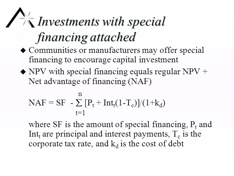 Investments with special financing attached u Communities or manufacturers may offer special financing to encourage capital investment u NPV with special financing equals regular NPV + Net advantage of financing (NAF) n NAF = SF -  [P t + Int t (1-T c )]/(1+k d ) t=1 where SF is the amount of special financing, P t and Int t are principal and interest payments, T c is the corporate tax rate, and k d is the cost of debt