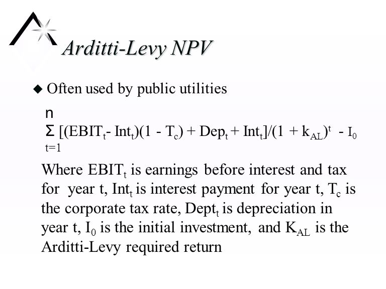 Adjusted Present Value n APV = Σ [(EBIT t (1 - T c ) + Dep t ]/(1 + k u ) t - I 0 t=1 n + Σ T c Int t /(1+R d ) t t=1 Where K u is required return for an unlevered investment and R d is the interest rate on the corporation's debt