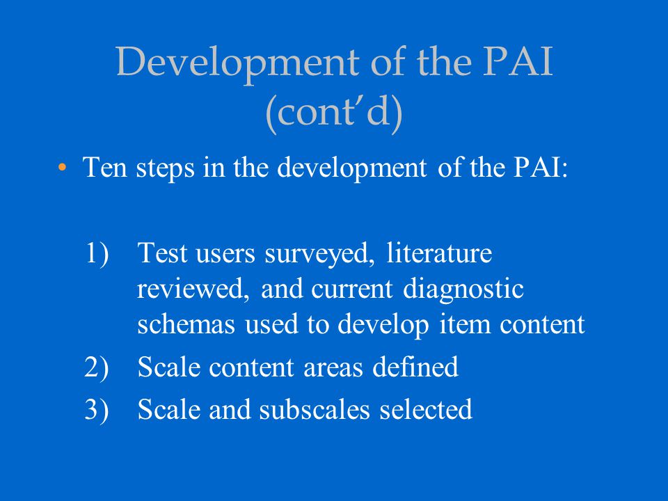 Development of the PAI (cont'd) Ten steps in the development of the PAI: 1)Test users surveyed, literature reviewed, and current diagnostic schemas us