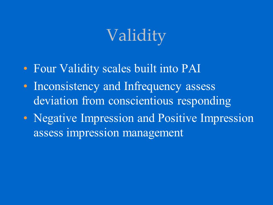 Validity Four Validity scales built into PAI Inconsistency and Infrequency assess deviation from conscientious responding Negative Impression and Posi