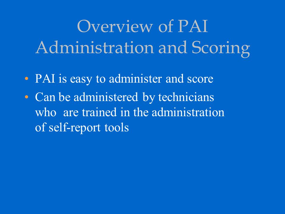 Overview of PAI Administration and Scoring PAI is easy to administer and score Can be administered by technicians who are trained in the administratio