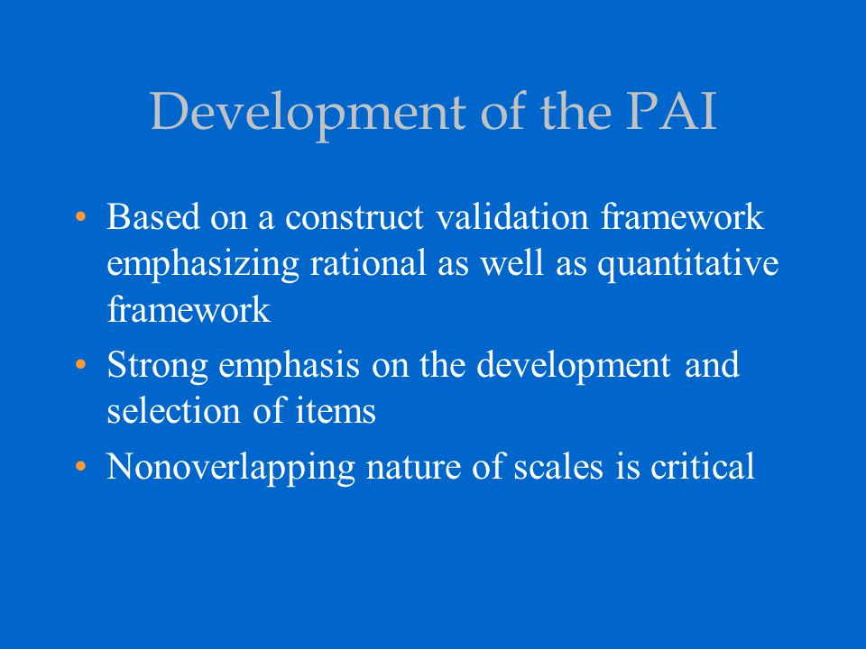 Development of the PAI (cont'd) Ten steps in the development of the PAI: 1)Test users surveyed, literature reviewed, and current diagnostic schemas used to develop item content 2)Scale content areas defined 3)Scale and subscales selected