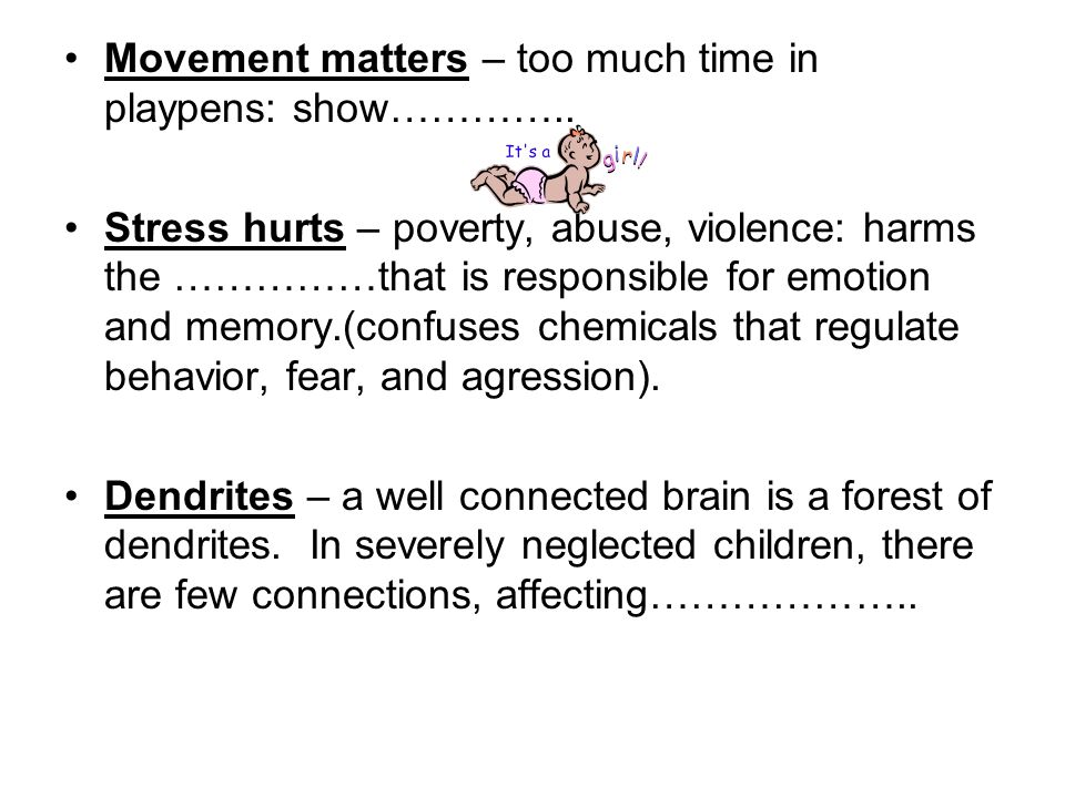 Movement matters – too much time in playpens: show………….. Stress hurts – poverty, abuse, violence: harms the ……………that is responsible for emotion and m