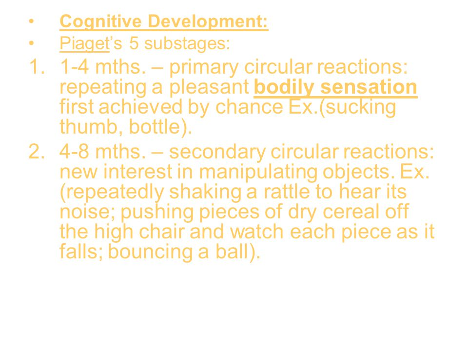 Cognitive Development: Piaget's 5 substages: 1.1-4 mths. – primary circular reactions: repeating a pleasant bodily sensation first achieved by chance