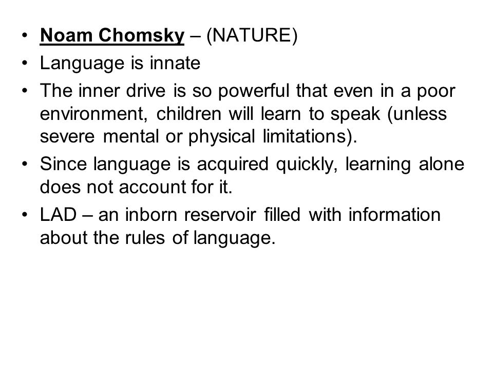 Noam Chomsky – (NATURE) Language is innate The inner drive is so powerful that even in a poor environment, children will learn to speak (unless severe