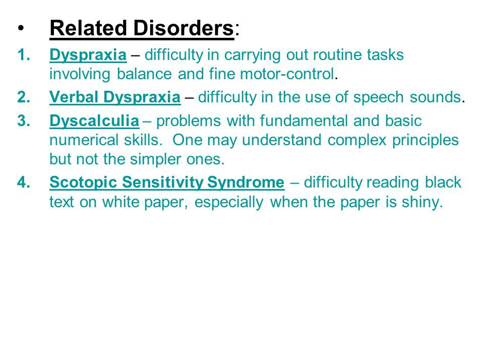 Related Disorders: 1.Dyspraxia – difficulty in carrying out routine tasks involving balance and fine motor-control. 2.Verbal Dyspraxia – difficulty in