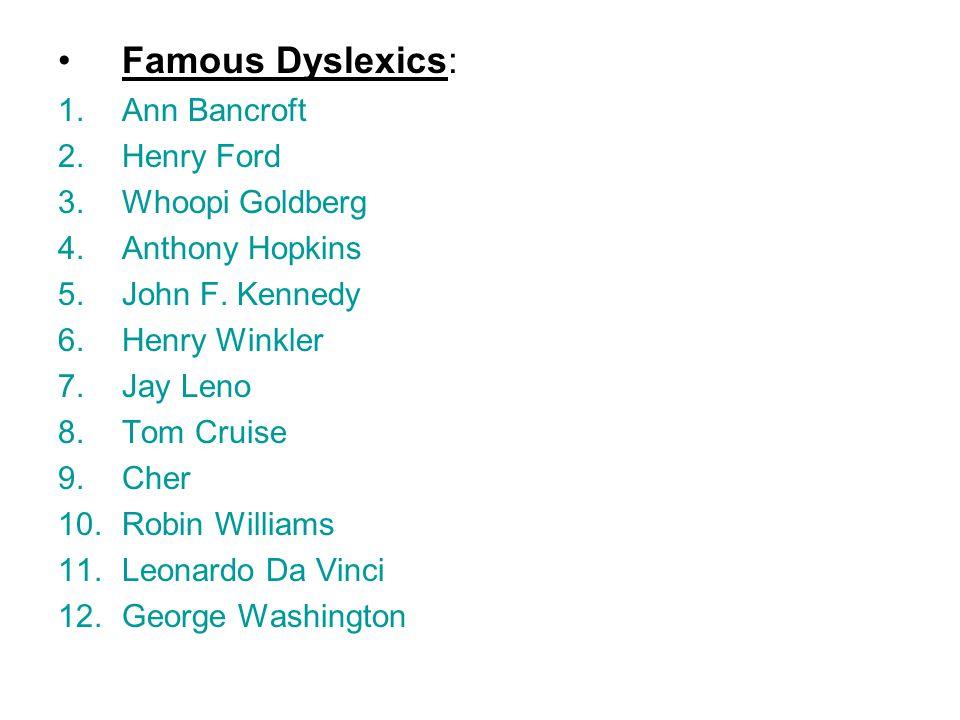 Famous Dyslexics: 1.Ann Bancroft 2.Henry Ford 3.Whoopi Goldberg 4.Anthony Hopkins 5.John F.