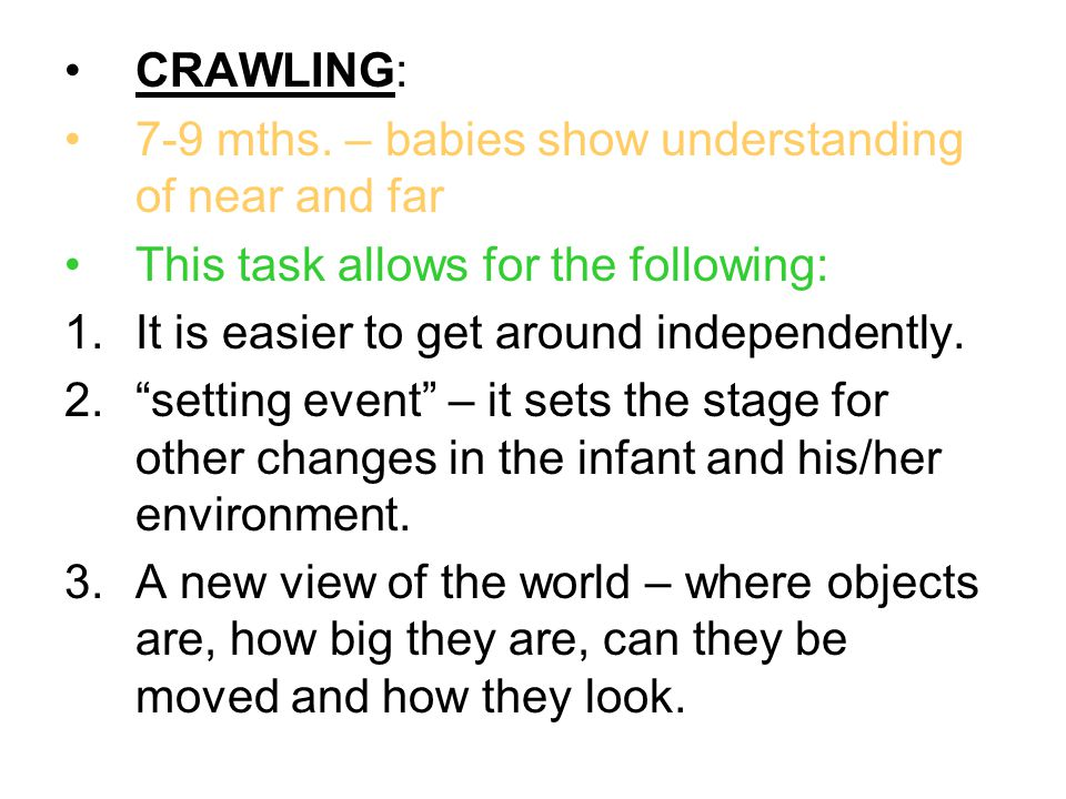 "CRAWLING: 7-9 mths. – babies show understanding of near and far This task allows for the following: 1.It is easier to get around independently. 2.""set"