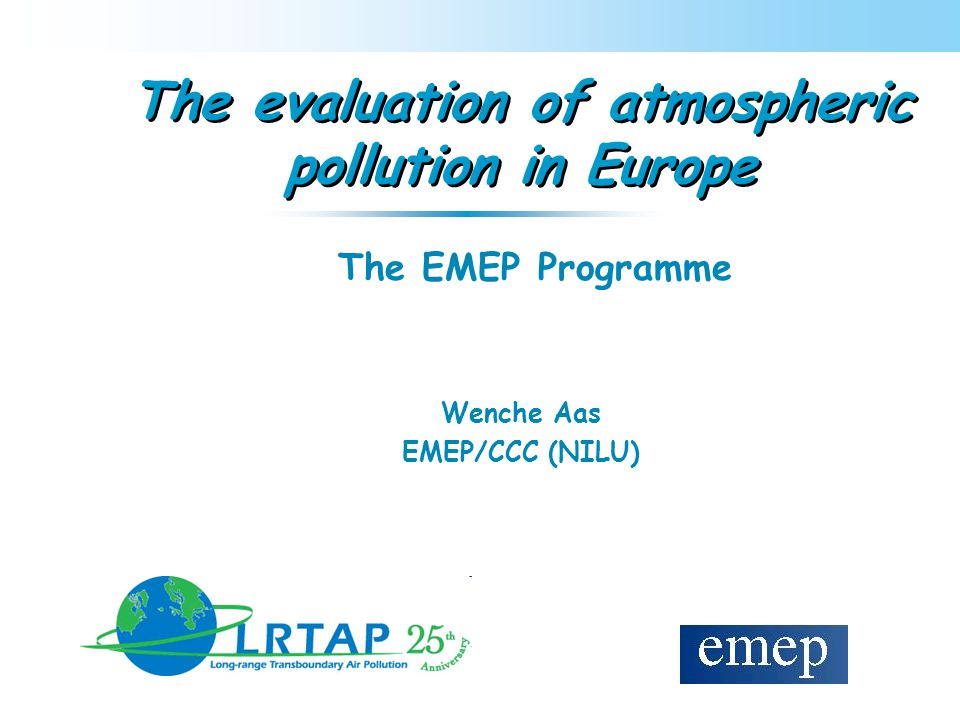 The evaluation of atmospheric pollution in Europe Wenche Aas EMEP/CCC (NILU) The EMEP Programme