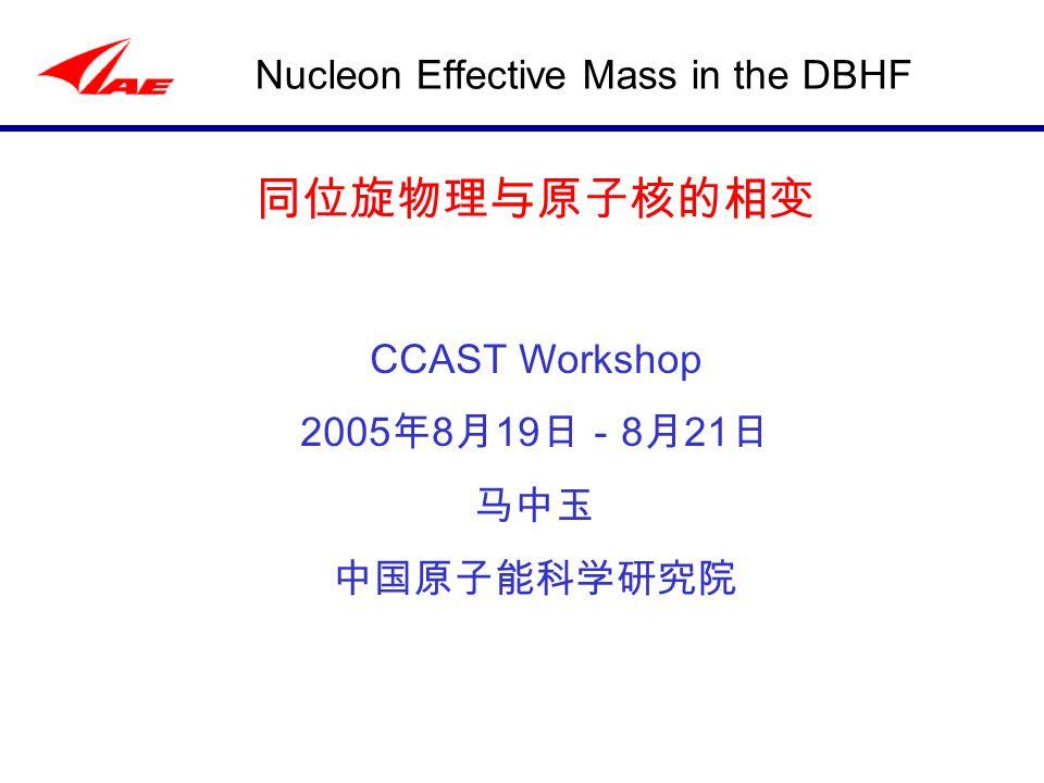 Nucleon Effective Mass in the DBHF 同位旋物理与原子核的相变 CCAST Workshop 2005 年 8 月 19 日- 8 月 21 日 马中玉 中国原子能科学研究院