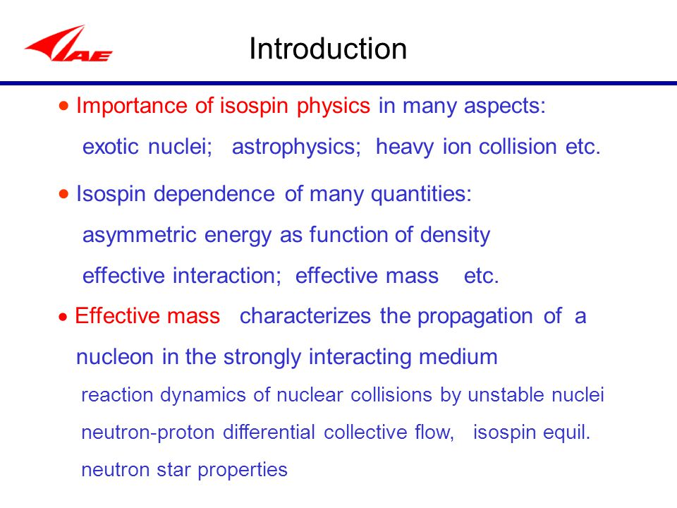 Introduction  Importance of isospin physics in many aspects: exotic nuclei; astrophysics; heavy ion collision etc.
