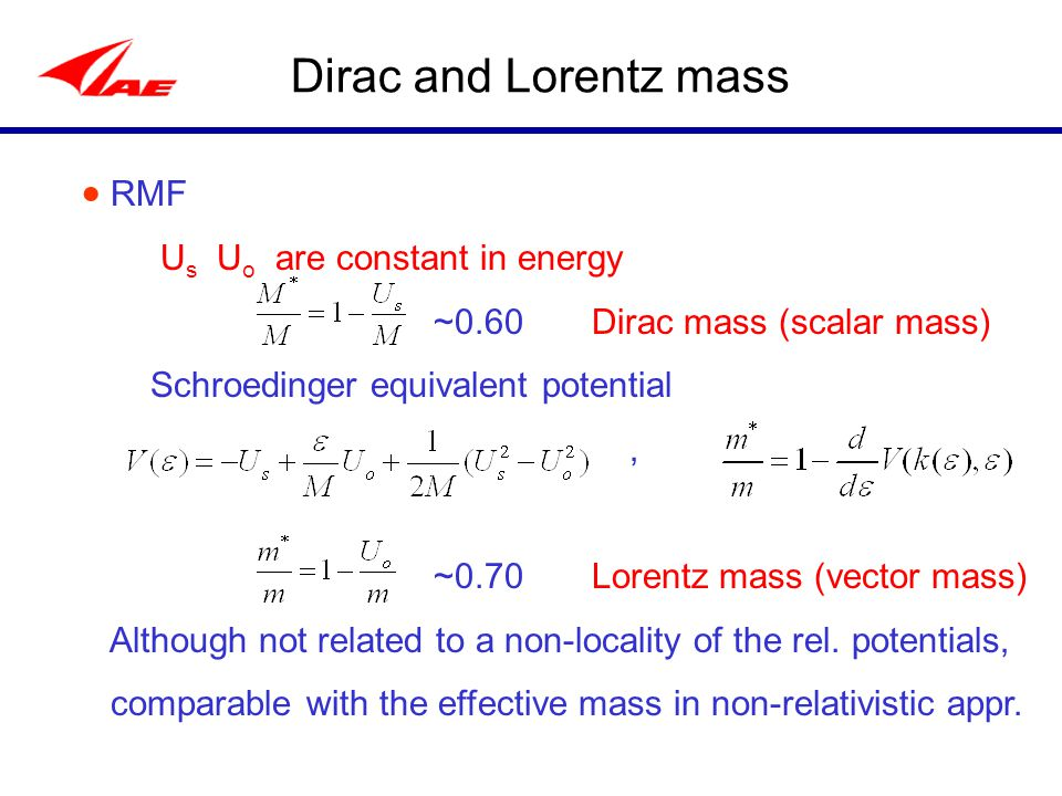 Dirac and Lorentz mass  RMF U s U o are constant in energy ~0.60 Dirac mass (scalar mass) Schroedinger equivalent potential, ~0.70 Lorentz mass (vector mass) Although not related to a non-locality of the rel.