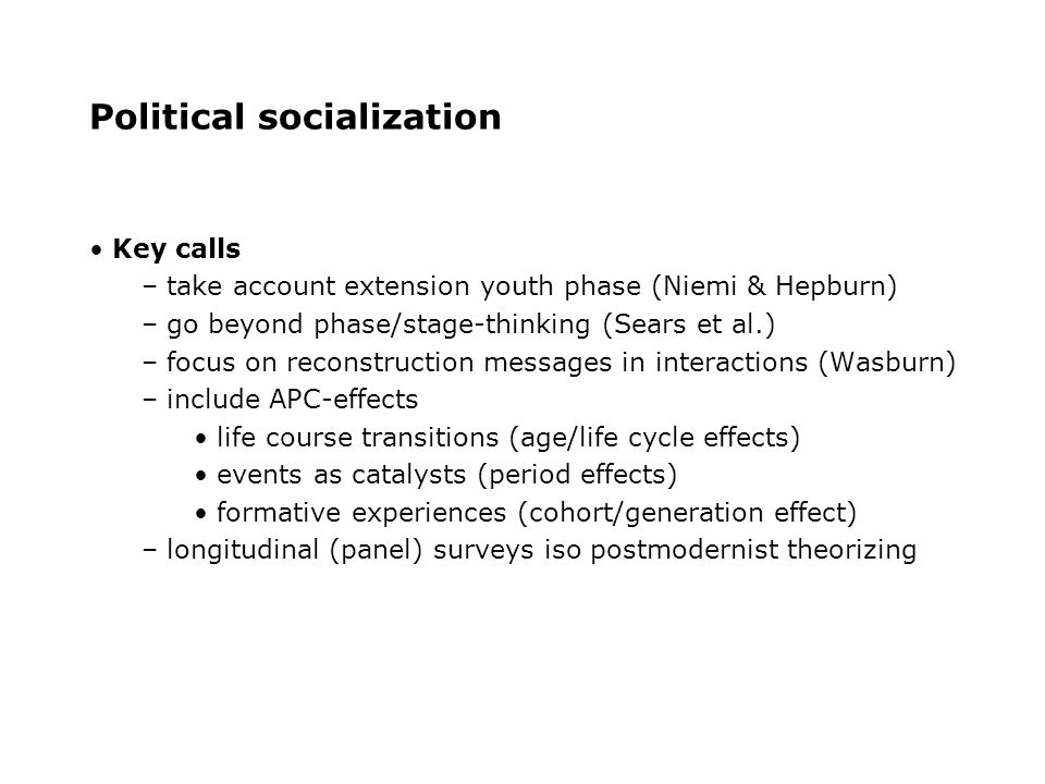 Political socialization Key calls – take account extension youth phase (Niemi & Hepburn) – go beyond phase/stage-thinking (Sears et al.) – focus on reconstruction messages in interactions (Wasburn) – include APC-effects life course transitions (age/life cycle effects) events as catalysts (period effects) formative experiences (cohort/generation effect) – longitudinal (panel) surveys iso postmodernist theorizing