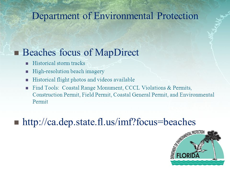 Department of Environmental Protection Beaches focus of MapDirect Historical storm tracks High-resolution beach imagery Historical flight photos and videos available Find Tools: Coastal Range Monument, CCCL Violations & Permits, Construction Permit, Field Permit, Coastal General Permit, and Environmental Permit http://ca.dep.state.fl.us/imf?focus=beaches