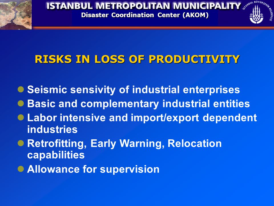 Disaster Coordination Center (AKOM) RISKS IN LOSS OF PRODUCTIVITY Seismic sensivity of industrial enterprises Basic and complementary industrial entities Labor intensive and import/export dependent industries Retrofitting, Early Warning, Relocation capabilities Allowance for supervision