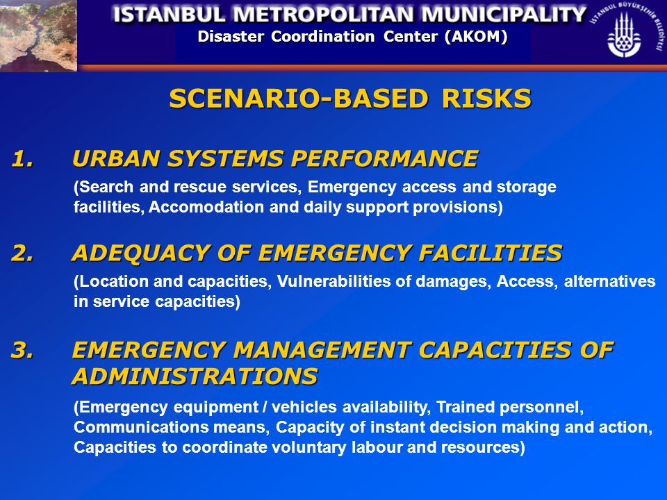 Disaster Coordination Center (AKOM) SCENARIO-BASED RISKS 1.URBAN SYSTEMS PERFORMANCE 2.ADEQUACY OF EMERGENCY FACILITIES (Location and capacities, Vulnerabilities of damages, Access, alternatives in service capacities) 3.EMERGENCY MANAGEMENT CAPACITIES OF ADMINISTRATIONS (Emergency equipment / vehicles availability, Trained personnel, Communications means, Capacity of instant decision making and action, Capacities to coordinate voluntary labour and resources) (Search and rescue services, Emergency access and storage facilities, Accomodation and daily support provisions)