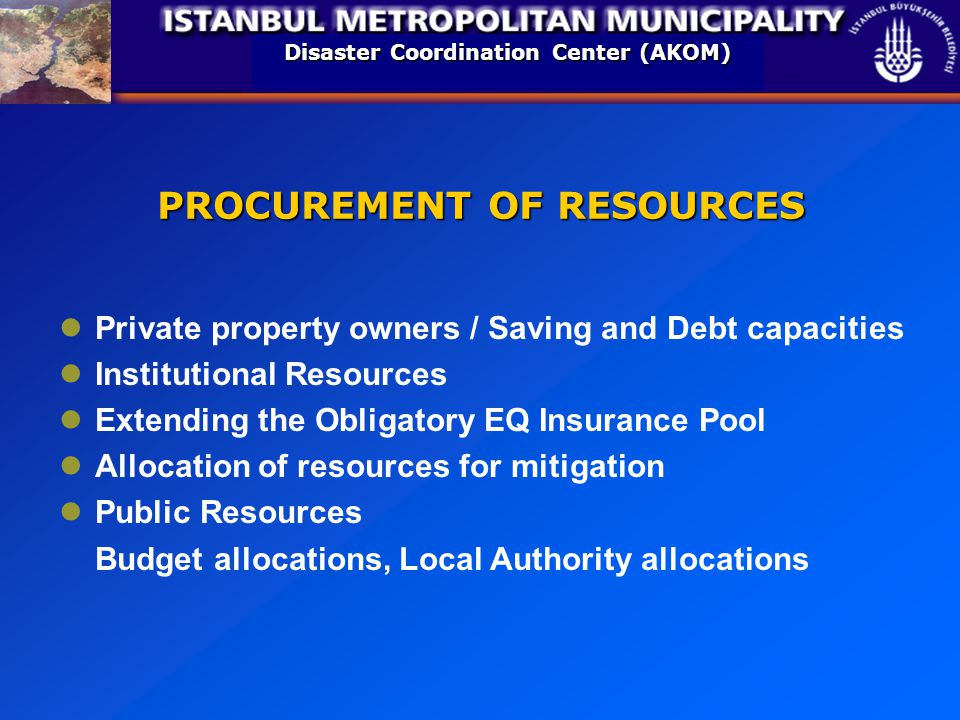 Disaster Coordination Center (AKOM) PROCUREMENT OF RESOURCES Private property owners / Saving and Debt capacities Institutional Resources Extending the Obligatory EQ Insurance Pool Allocation of resources for mitigation Public Resources Budget allocations, Local Authority allocations