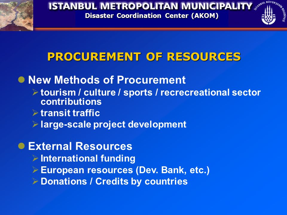 Disaster Coordination Center (AKOM) PROCUREMENT OF RESOURCES New Methods of Procurement  tourism / culture / sports / recrecreational sector contributions  transit traffic  large-scale project development External Resources  International funding  European resources (Dev.