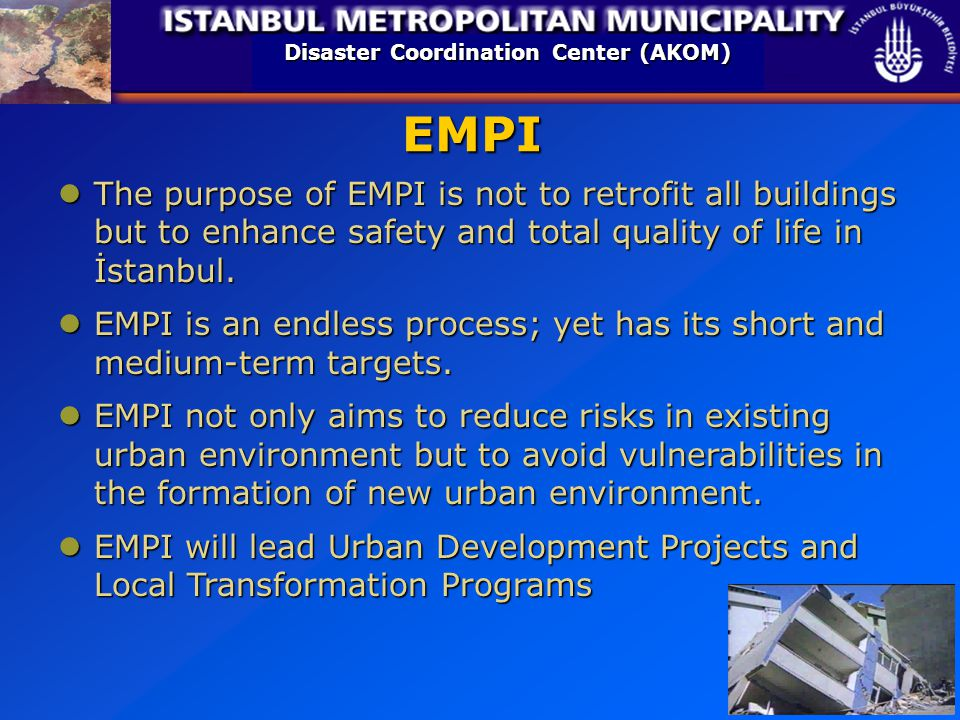 Disaster Coordination Center (AKOM) The purpose of EMPI is not to retrofit all buildings but to enhance safety and total quality of life in İstanbul.