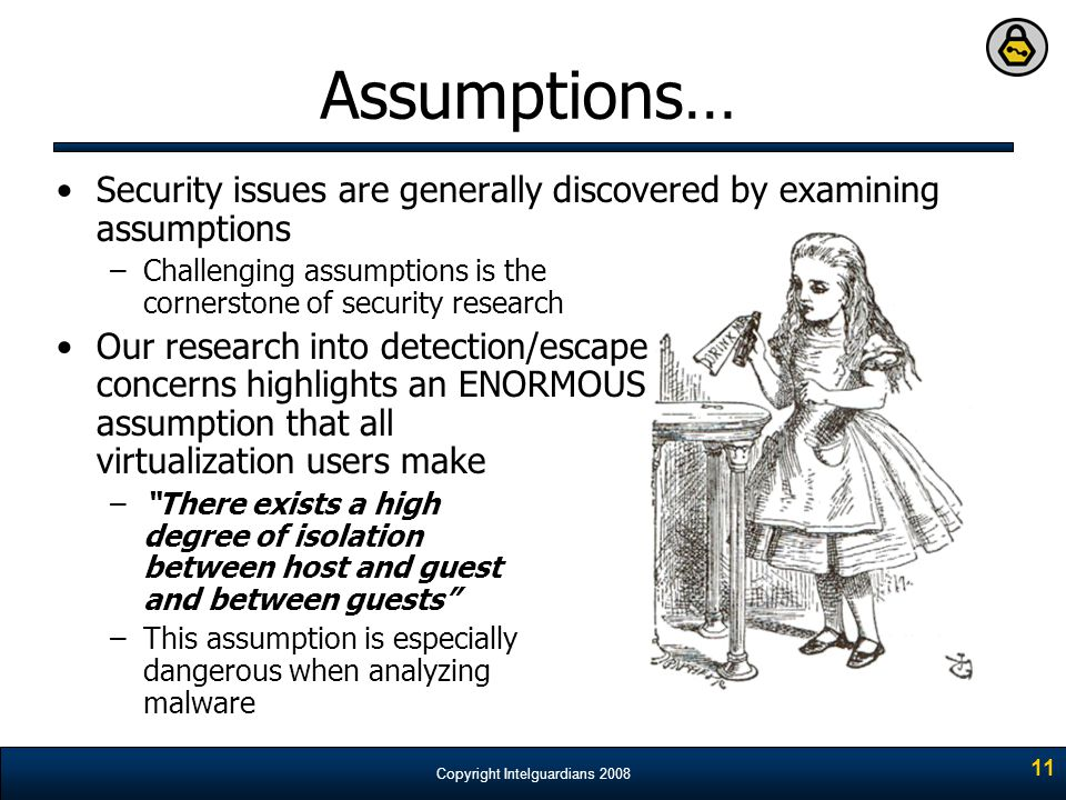 Copyright Intelguardians 2008 11 Assumptions… Security issues are generally discovered by examining assumptions –Challenging assumptions is the corner