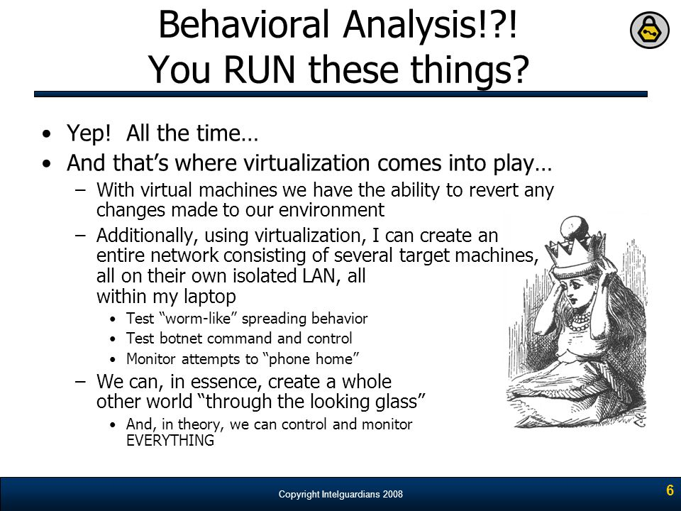Copyright Intelguardians 2008 6 Behavioral Analysis!?! You RUN these things? Yep! All the time… And that's where virtualization comes into play… –With
