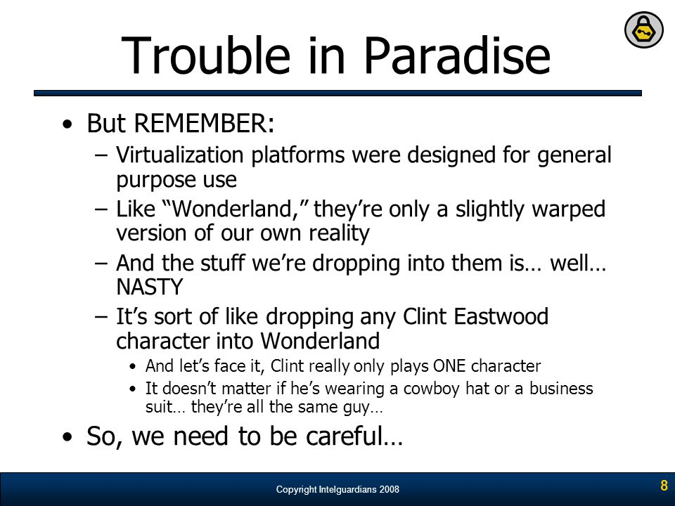 """Copyright Intelguardians 2008 8 Trouble in Paradise But REMEMBER: –Virtualization platforms were designed for general purpose use –Like """"Wonderland,"""""""