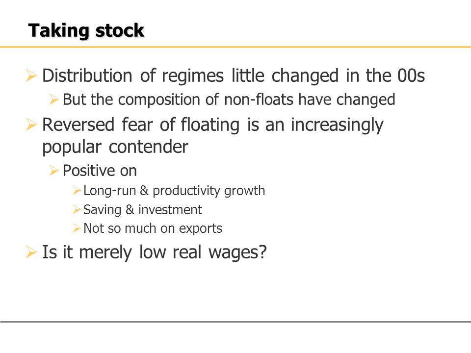 Taking stock  Distribution of regimes little changed in the 00s  But the composition of non-floats have changed  Reversed fear of floating is an increasingly popular contender  Positive on  Long-run & productivity growth  Saving & investment  Not so much on exports  Is it merely low real wages
