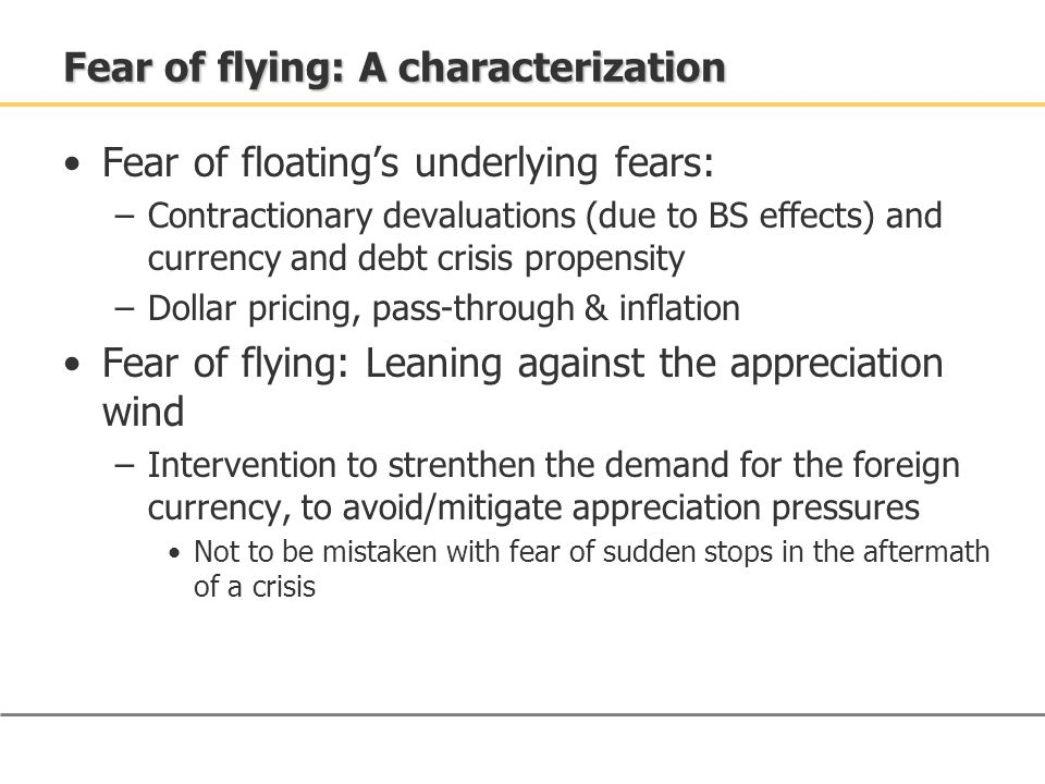 Fear of floating's underlying fears: –Contractionary devaluations (due to BS effects) and currency and debt crisis propensity –Dollar pricing, pass-through & inflation Fear of flying: Leaning against the appreciation wind –Intervention to strenthen the demand for the foreign currency, to avoid/mitigate appreciation pressures Not to be mistaken with fear of sudden stops in the aftermath of a crisis Fear of flying: A characterization