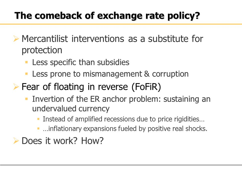 The comeback of exchange rate policy?  Mercantilist interventions as a substitute for protection  Less specific than subsidies  Less prone to misma
