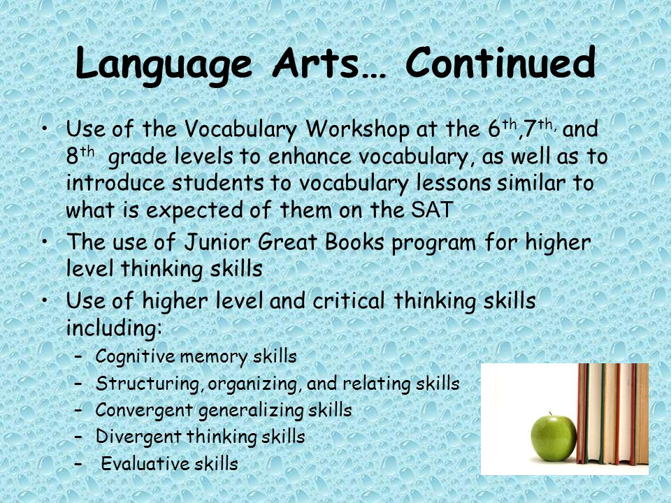Language Arts… Continued Use of the Vocabulary Workshop at the 6 th,7 th, and 8 th grade levels to enhance vocabulary, as well as to introduce students to vocabulary lessons similar to what is expected of them on the SAT The use of Junior Great Books program for higher level thinking skills Use of higher level and critical thinking skills including: –Cognitive memory skills –Structuring, organizing, and relating skills –Convergent generalizing skills –Divergent thinking skills – Evaluative skills
