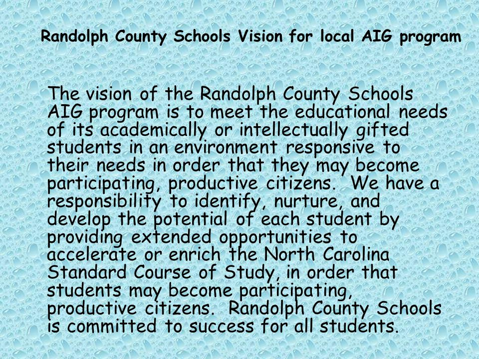 The vision of the Randolph County Schools AIG program is to meet the educational needs of its academically or intellectually gifted students in an environment responsive to their needs in order that they may become participating, productive citizens.
