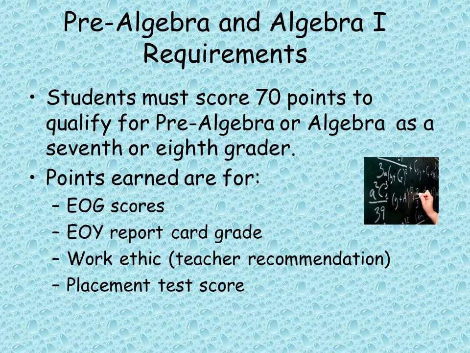 Pre-Algebra and Algebra I Requirements Students must score 70 points to qualify for Pre-Algebra or Algebra as a seventh or eighth grader.