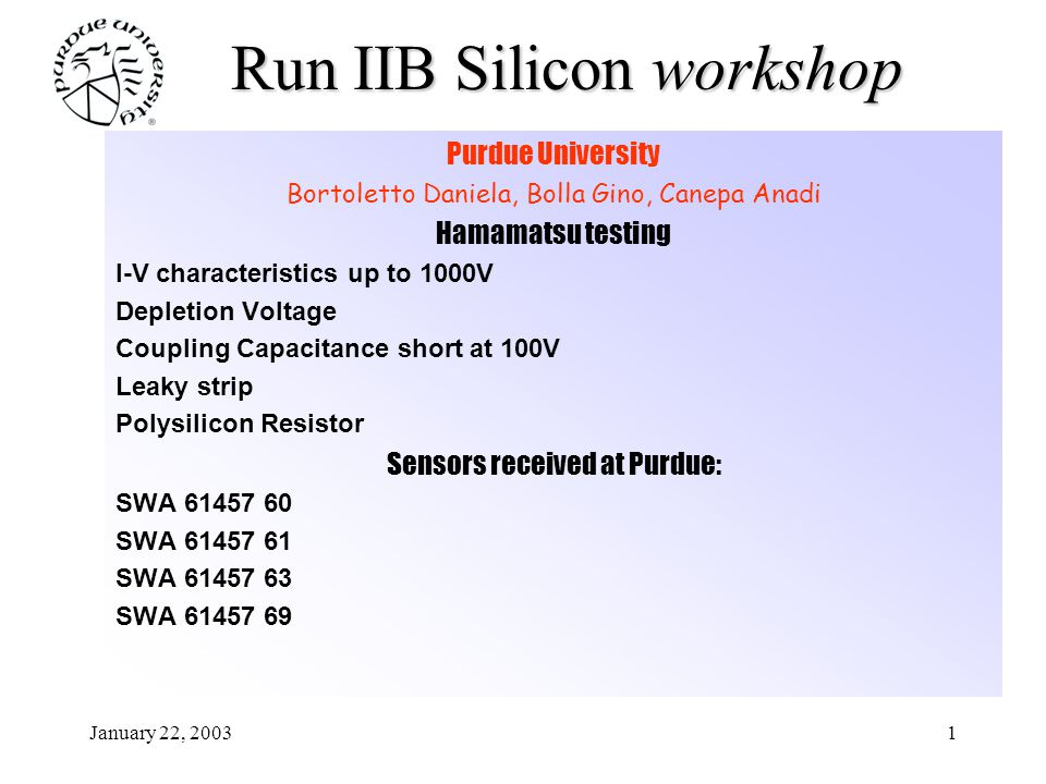 January 22, 20032 Run IIB Silicon workshop Purdue Testing results at www.physics.purdue.edu/cdf/Run2B/pres sensor characterization I-V characteristics up to 1000V Depletion Voltage Coupling Capacitance & Oxide Leakage Current Polysilicon Resistor Interstrip Capacitance Radiation Hardness Test sensor SWA61457 60 sensor SWA61457 63 sensor SWA61457 69 have been irradiated at U.C.Davies Irradiation Facility on Sept 27th 2002 fluence = 1.4 10 14 1MeV eq-n cm -2 fully characterizated