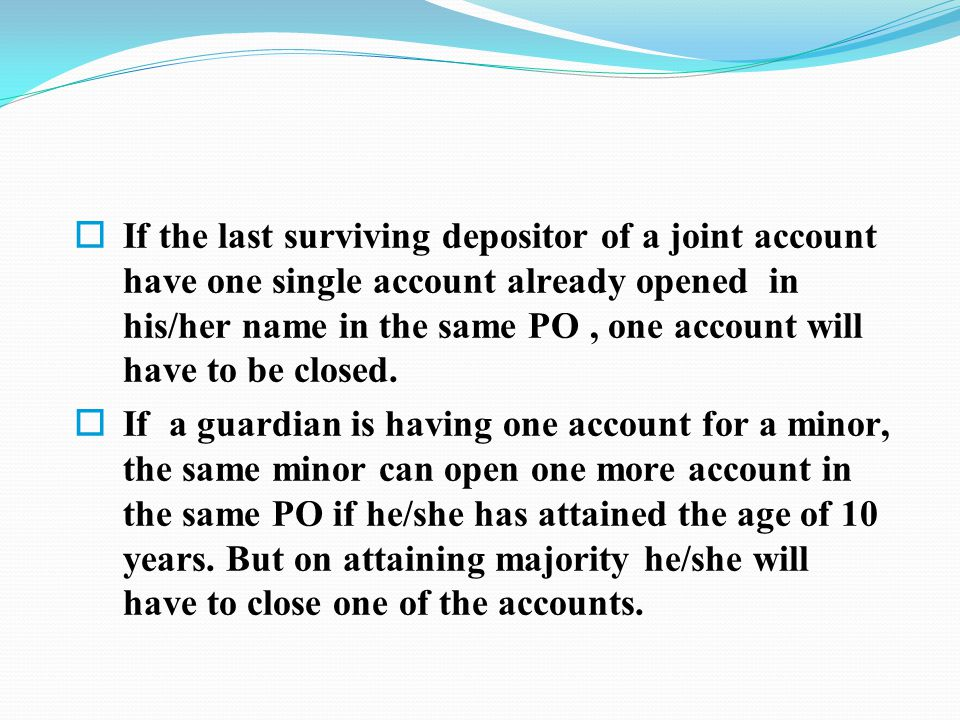  If the last surviving depositor of a joint account have one single account already opened in his/her name in the same PO, one account will have to be closed.