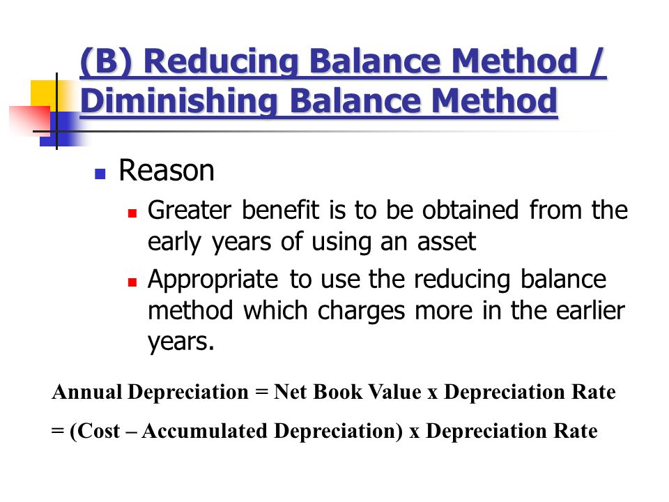 (B) Reducing Balance Method / Diminishing Balance Method Reason Greater benefit is to be obtained from the early years of using an asset Appropriate to use the reducing balance method which charges more in the earlier years.
