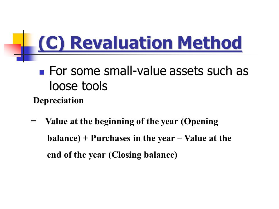 (C) Revaluation Method For some small-value assets such as loose tools Depreciation = Value at the beginning of the year (Opening balance) + Purchases in the year – Value at the end of the year (Closing balance)
