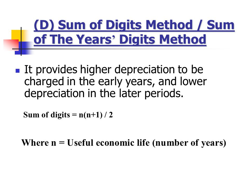 (D) Sum of Digits Method / Sum of The Years ' Digits Method It provides higher depreciation to be charged in the early years, and lower depreciation in the later periods.