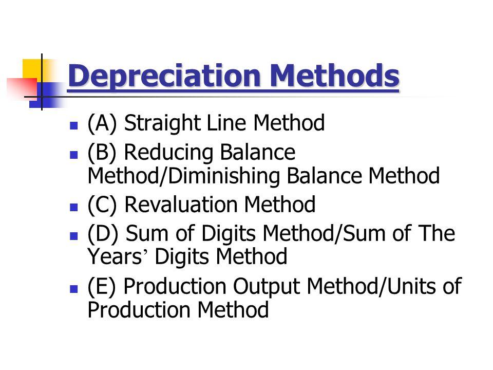 Depreciation Methods (A) Straight Line Method (B) Reducing Balance Method/Diminishing Balance Method (C) Revaluation Method (D) Sum of Digits Method/Sum of The Years ' Digits Method (E) Production Output Method/Units of Production Method