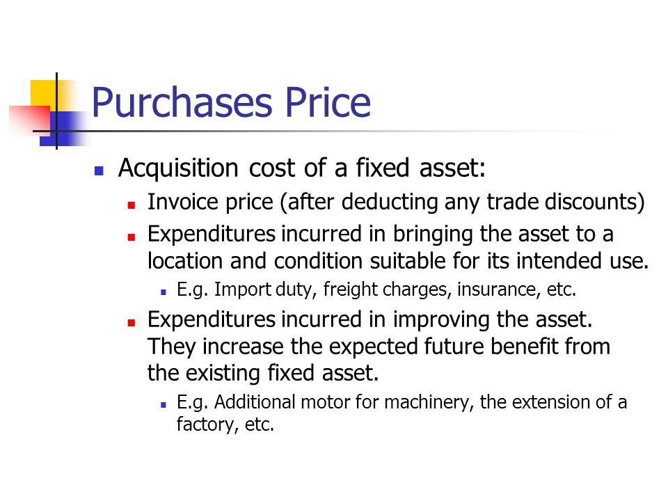 Purchases Price Acquisition cost of a fixed asset: Invoice price (after deducting any trade discounts) Expenditures incurred in bringing the asset to a location and condition suitable for its intended use.
