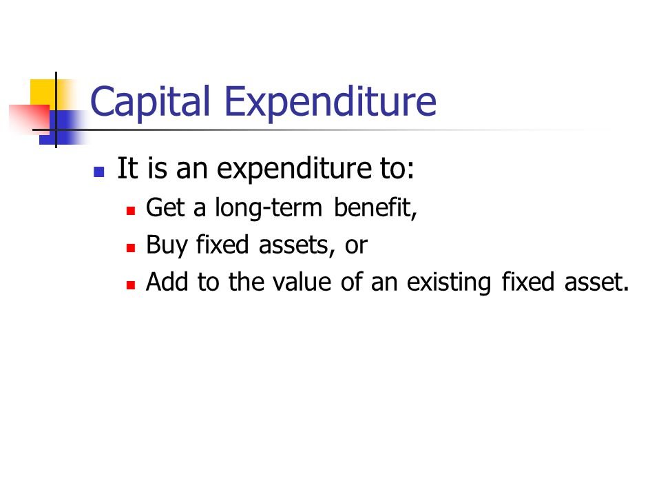 Capital Expenditure It is an expenditure to: Get a long-term benefit, Buy fixed assets, or Add to the value of an existing fixed asset.