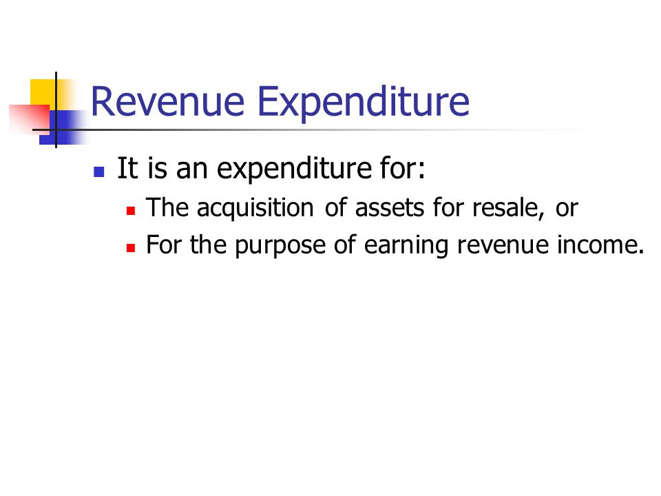 Revenue Expenditure It is an expenditure for: The acquisition of assets for resale, or For the purpose of earning revenue income.