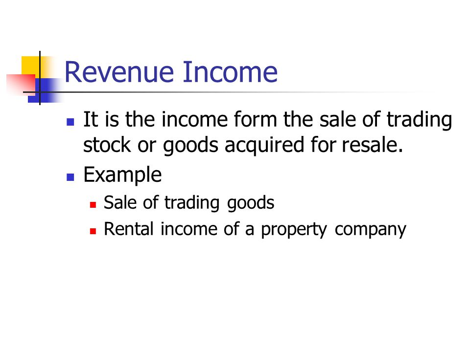 Revenue Income It is the income form the sale of trading stock or goods acquired for resale.